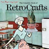 Complete Book of Retro Crafts, The: Collecting, Displaying and Making Crafts of the Past